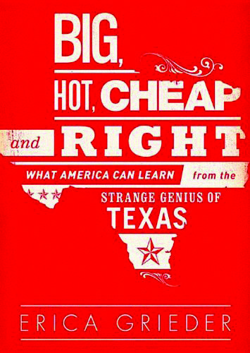 <b></noscript>Big, Hot, Cheap, and Right: What America Can Learn from the Strange Genius of Texas</b><br /> <i>by Erica Grieder</i><br /> <i>Public Affairs</i><br /> 304 pages<br /> $26.99