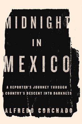 Midnight In Mexico: A Reporter's Journey Through a Country's Descent Into Darkness<br />