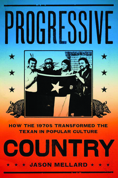 <b></noscript>Progressive Country: How the 1970s Transformed the Texan in Popular Culture</b><br /> <i>By Jason Mellard</i><br /> University of Texas Press<br /> 288 pages; $29.95