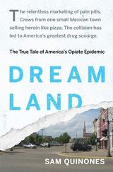 DREAMLAND: THE TRUE TALE OF AMERICA'S OPIATE EPIDEMIC By Sam Quiñones BLOOMSBURY 384 PAGES; $28