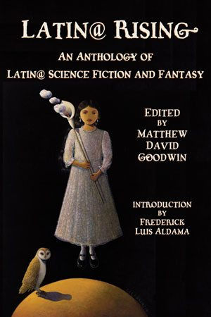 Latin@ Rising: An Anthology of Latin@ Science Fiction and Fantasy Edited by Matthew David Goodwin WINGS PRESS $16.95; 272 pages