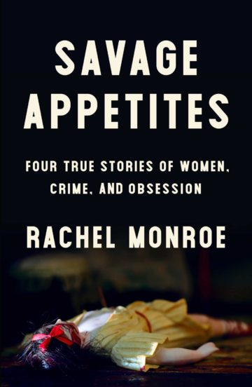 Savage Appetites: Four True Stories of Women, Crime, and Obsession by Rachel Monroe Simon & Schuster $26; 272 pages