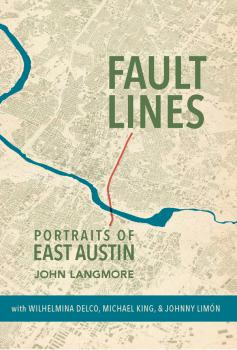 Fault Lines: Portraits of East Austin By John Langmore With Wilhelmina Delco, Michael King, and Johnny Limón Trinity University Press $29.95; 176 pages
